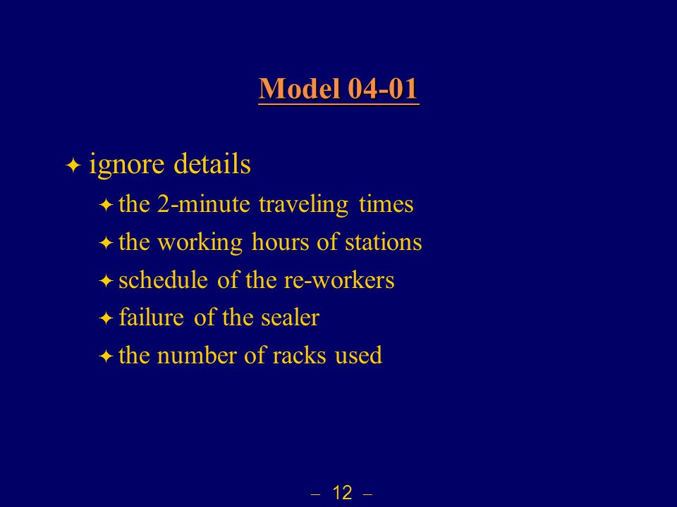  12  Model 04-01 Model 04-01  ignore details  the 2-minute traveling times  the working hours of stations  schedule of the re-workers  failure of the sealer  the number of racks used