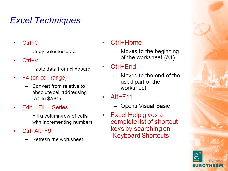 1 Excel Techniques Ctrl+C –Copy selected data Ctrl+V –Paste data from clipboard F4 (on cell range) –Convert from relative to absolute cell addressing (A1 to $A$1) Edit – Fill – Series –Fill a column/row of cells with incrementing numbers Ctrl+Alt+F9 –Refresh the worksheet Ctrl+Home –Moves to the beginning of the worksheet (A1) Ctrl+End –Moves to the end of the used part of the worksheet Alt+F11 –Opens Visual Basic Excel Help gives a complete list of shortcut keys by searching on Keyboard Shortcuts