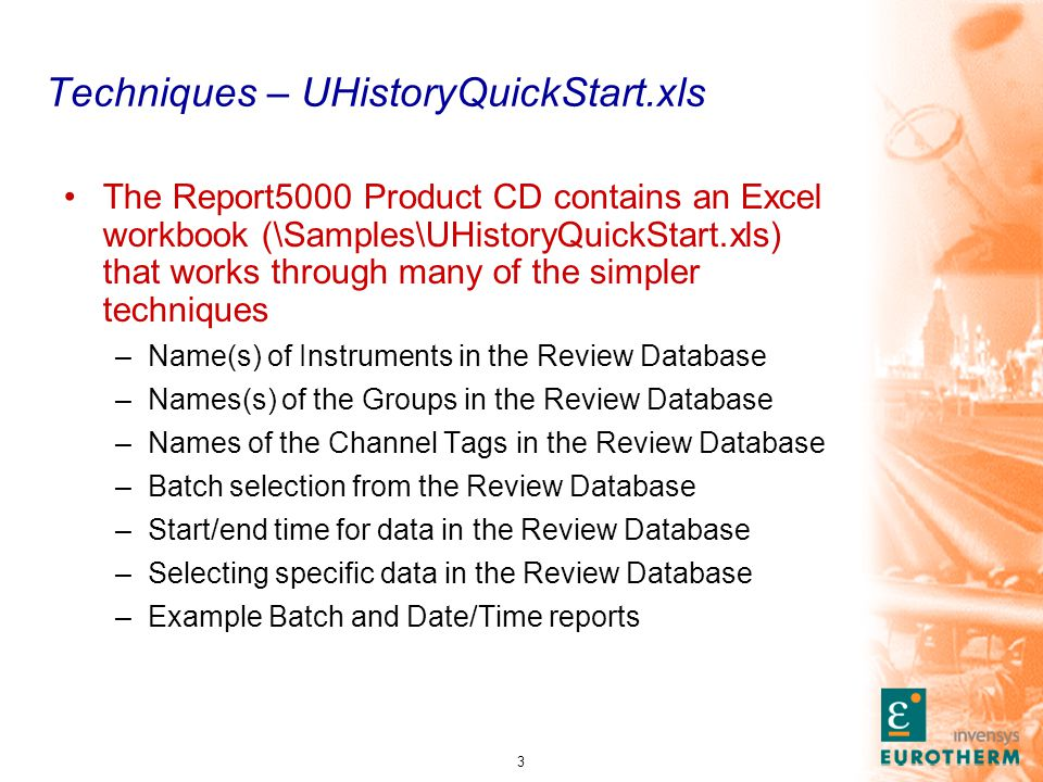 3 Techniques – UHistoryQuickStart.xls The Report5000 Product CD contains an Excel workbook (\Samples\UHistoryQuickStart.xls) that works through many of the simpler techniques –Name(s) of Instruments in the Review Database –Names(s) of the Groups in the Review Database –Names of the Channel Tags in the Review Database –Batch selection from the Review Database –Start/end time for data in the Review Database –Selecting specific data in the Review Database –Example Batch and Date/Time reports