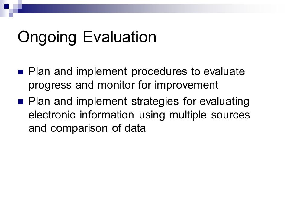 Ongoing Evaluation Plan and implement procedures to evaluate progress and monitor for improvement Plan and implement strategies for evaluating electronic information using multiple sources and comparison of data