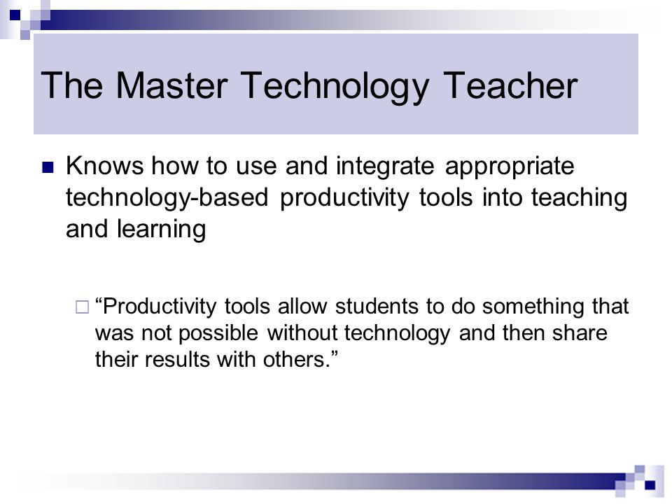 The Master Technology Teacher Knows how to use and integrate appropriate technology-based productivity tools into teaching and learning  Productivity tools allow students to do something that was not possible without technology and then share their results with others.