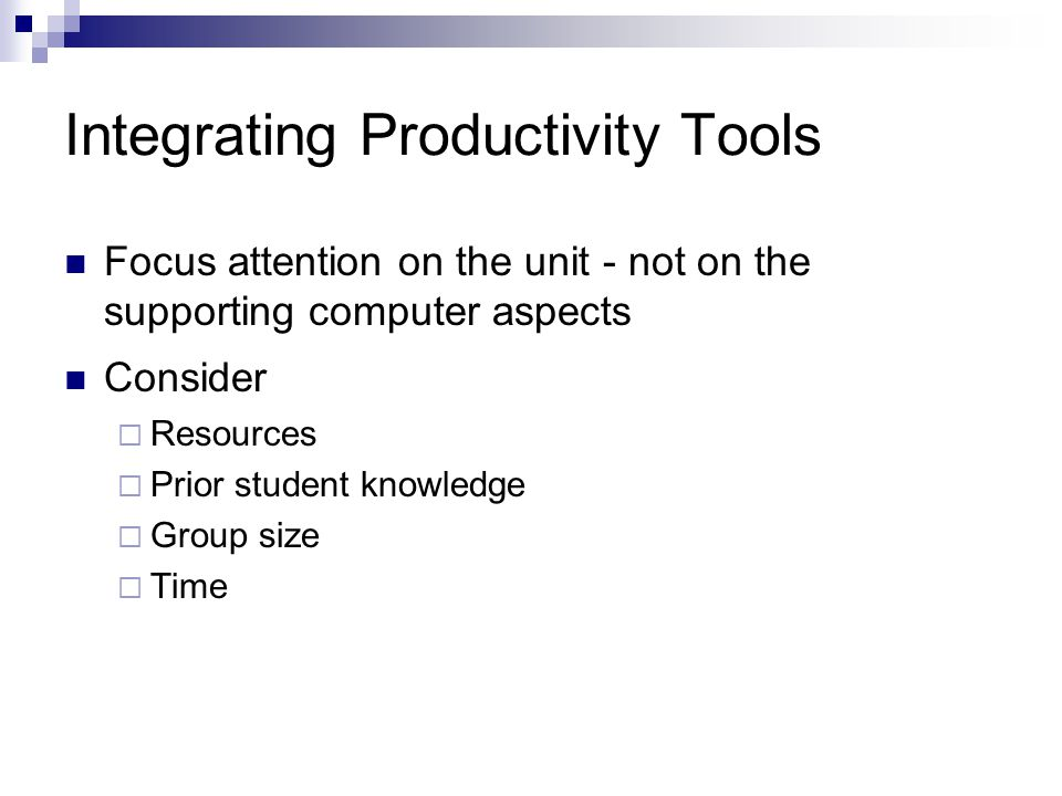 Integrating Productivity Tools Focus attention on the unit - not on the supporting computer aspects Consider  Resources  Prior student knowledge  Group size  Time