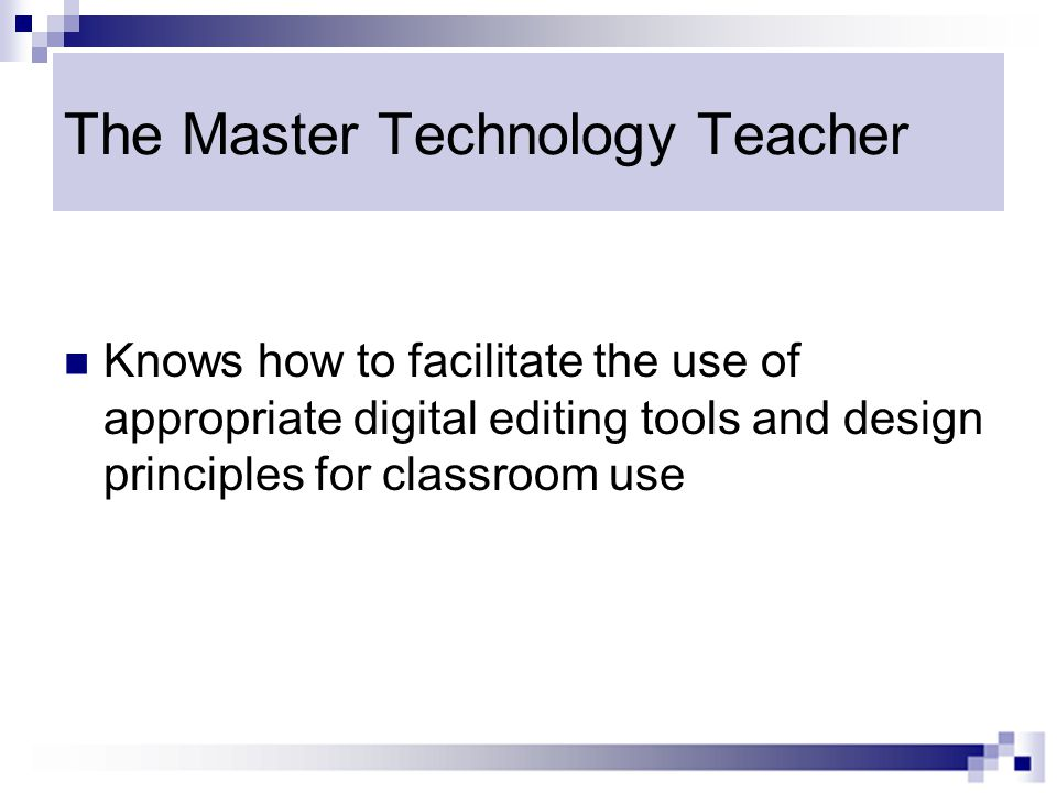 The Master Technology Teacher Knows how to facilitate the use of appropriate digital editing tools and design principles for classroom use