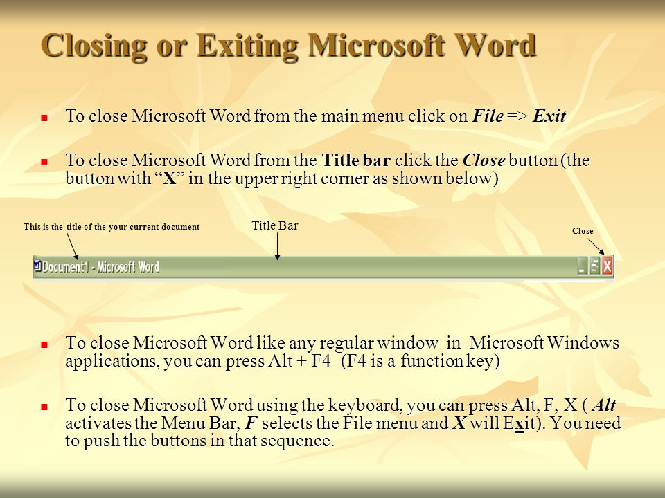 Closing or Exiting Microsoft Word To close Microsoft Word like any regular window in Microsoft Windows applications, you can press Alt + F4 (F4 is a f
