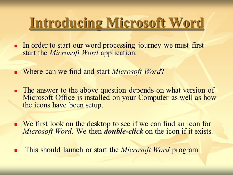 Introducing Microsoft Word In order to start our word processing journey we must first start the Microsoft Word application. In order to start our wor