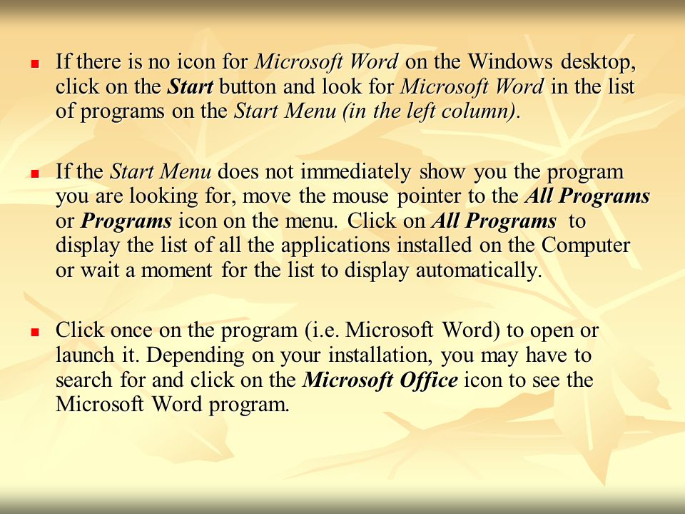 - If there is no icon for Microsoft Word on the Windows desktop, click on the Start button and look for Microsoft Word in the list of programs on the