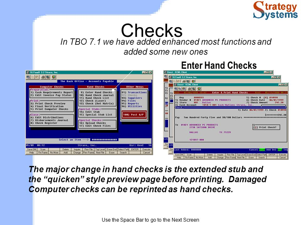 Use the Space Bar to go to the Next Screen Checks In TBO 7.1 we have added enhanced most functions and added some new ones Enter Hand Checks The major change in hand checks is the extended stub and the quicken style preview page before printing.
