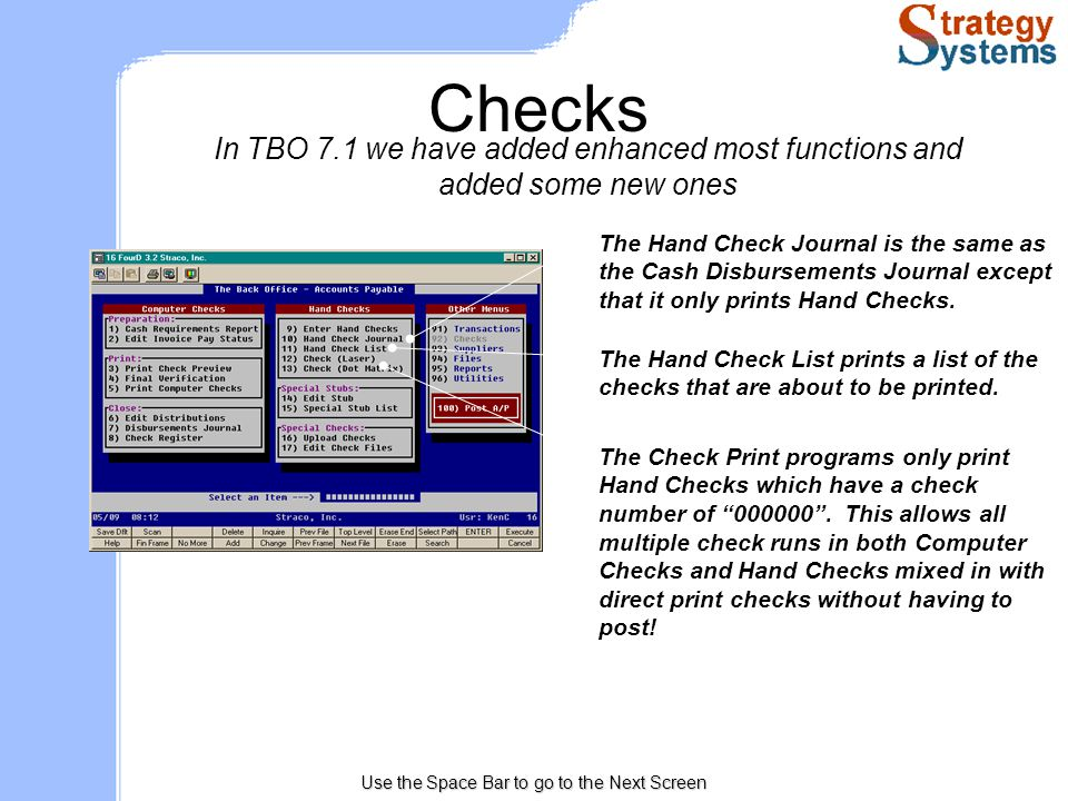 Use the Space Bar to go to the Next Screen Checks In TBO 7.1 we have added enhanced most functions and added some new ones The Hand Check Journal is the same as the Cash Disbursements Journal except that it only prints Hand Checks.