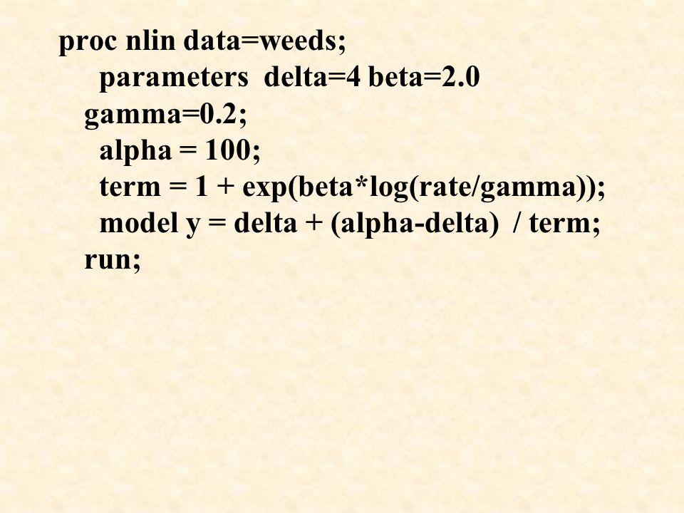 proc nlin data=weeds; parameters delta=4 beta=2.0 gamma=0.2; alpha = 100; term = 1 + exp(beta*log(rate/gamma)); model y = delta + (alpha-delta) / term; run;