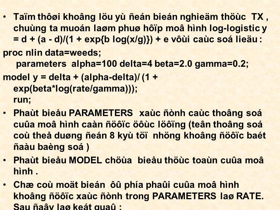 Taïm thôøi khoâng löu yù ñeán bieán nghieäm thöùc TX, chuùng ta muoán laøm phuø hôïp moâ hình log-logistic y = d + (a - d)/(1 + exp{b log(x/g)}) + e vôùi caùc soá lieäu : proc nlin data=weeds; parameters alpha=100 delta=4 beta=2.0 gamma=0.2; model y = delta + (alpha-delta)/ (1 + exp(beta*log(rate/gamma))); run; Phaùt bieåu PARAMETERS xaùc ñònh caùc thoâng soá cuûa moâ hình caàn ñöôïc öôùc löôïng (teân thoâng soá coù theå duøng ñeán 8 kyù töï nhöng khoâng ñöôïc baét ñaàu baèng soá ) Phaùt bieåu MODEL chöùa bieåu thöùc toaùn cuûa moâ hình.