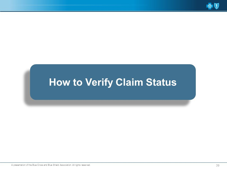 A presentation of the Blue Cross and Blue Shield Association. All rights reserved. 39 How to Verify Claim Status