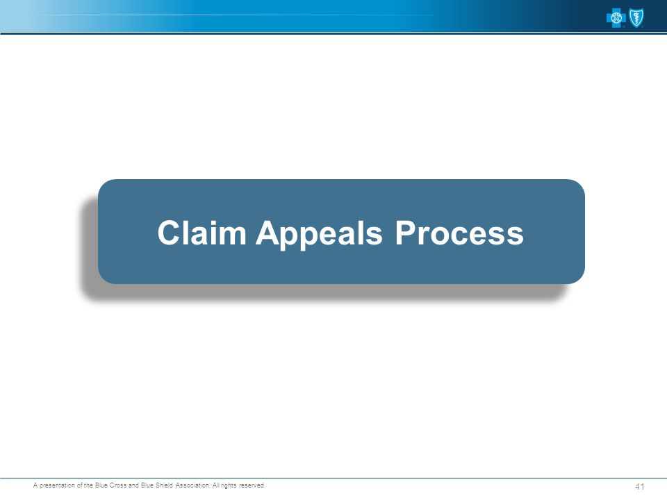 A presentation of the Blue Cross and Blue Shield Association. All rights reserved. 41 Claim Appeals Process
