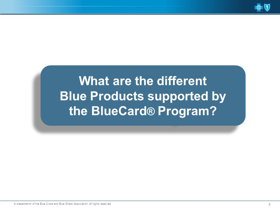 A presentation of the Blue Cross and Blue Shield Association. All rights reserved. What are the different Blue Products supported by the BlueCard ® Pr
