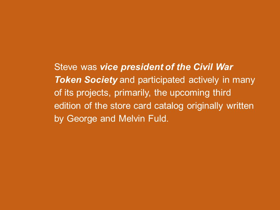 Steve was vice president of the Civil War Token Society and participated actively in many of its projects, primarily, the upcoming third edition of the store card catalog originally written by George and Melvin Fuld.