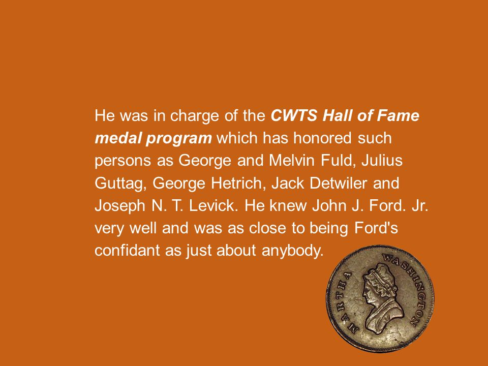 He was in charge of the CWTS Hall of Fame medal program which has honored such persons as George and Melvin Fuld, Julius Guttag, George Hetrich, Jack Detwiler and Joseph N.