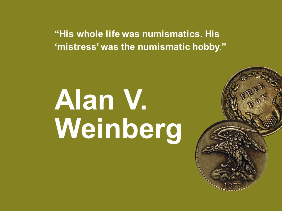 His whole life was numismatics. His 'mistress' was the numismatic hobby. Alan V. Weinberg