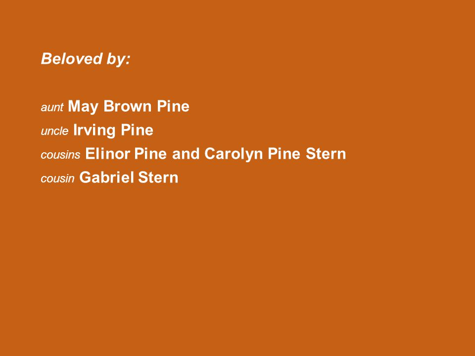 Beloved by: aunt May Brown Pine uncle Irving Pine cousins Elinor Pine and Carolyn Pine Stern cousin Gabriel Stern