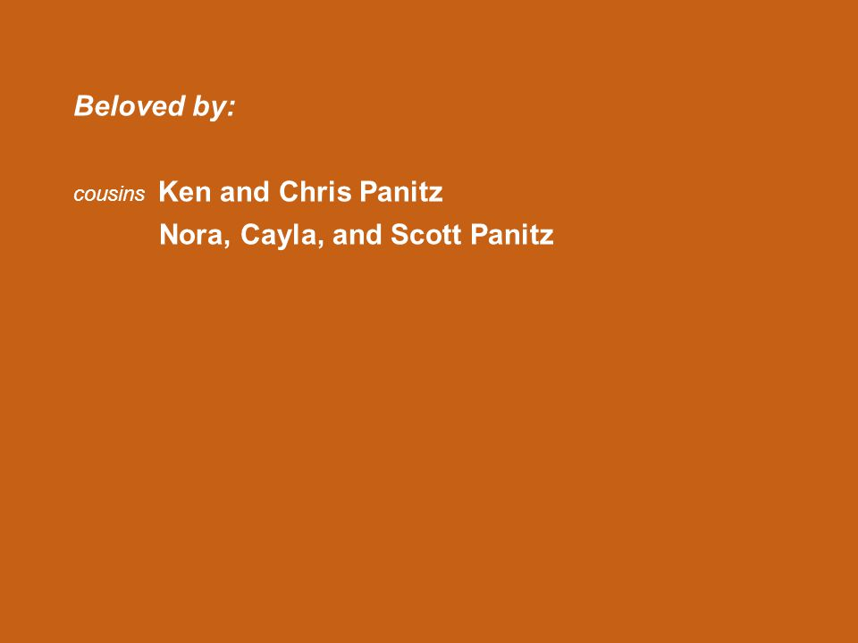 Beloved by: cousins Ken and Chris Panitz Nora, Cayla, and Scott Panitz
