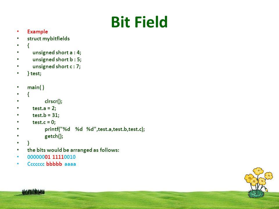 Bit Field Example struct mybitfields { unsigned short a : 4; unsigned short b : 5; unsigned short c : 7; } test; main( ) { clrscr(); test.a = 2; test.