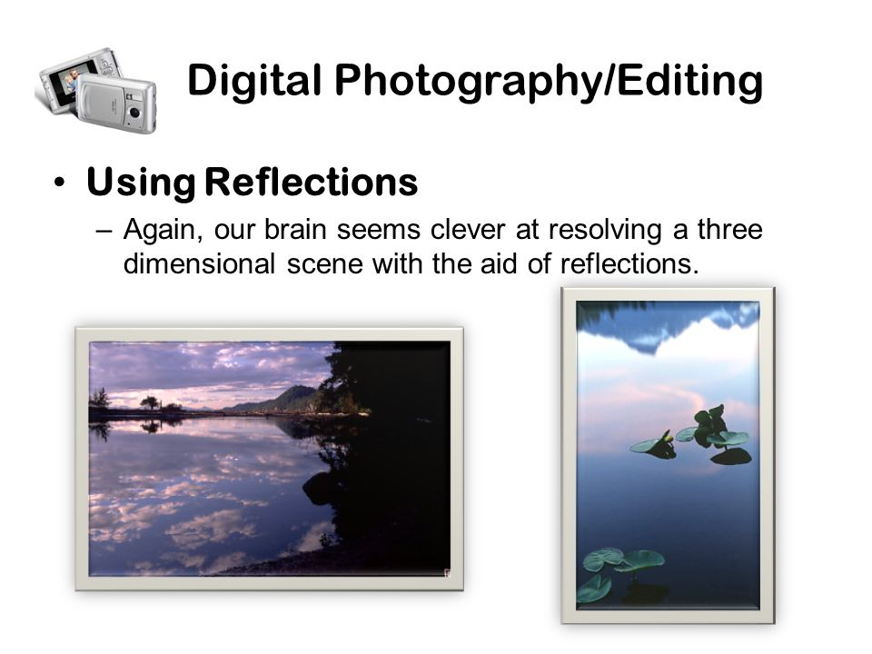 Digital Photography/Editing Using Reflections –Again, our brain seems clever at resolving a three dimensional scene with the aid of reflections.