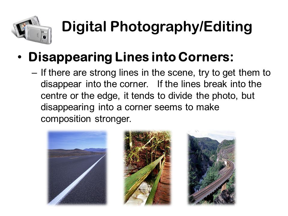 Digital Photography/Editing Disappearing Lines into Corners: –If there are strong lines in the scene, try to get them to disappear into the corner.