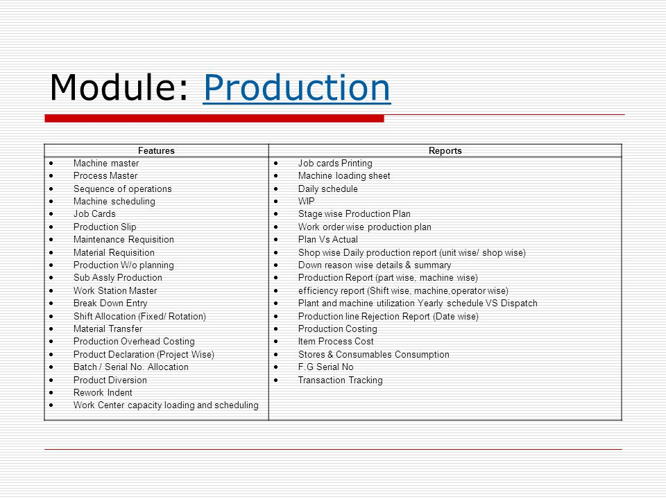 Module: Production FeaturesReports  Machine master  Process Master  Sequence of operations  Machine scheduling  Job Cards  Production Slip  Maintenance Requisition  Material Requisition  Production W/o planning  Sub Assly Production  Work Station Master  Break Down Entry  Shift Allocation (Fixed/ Rotation)  Material Transfer  Production Overhead Costing  Product Declaration (Project Wise)  Batch / Serial No.