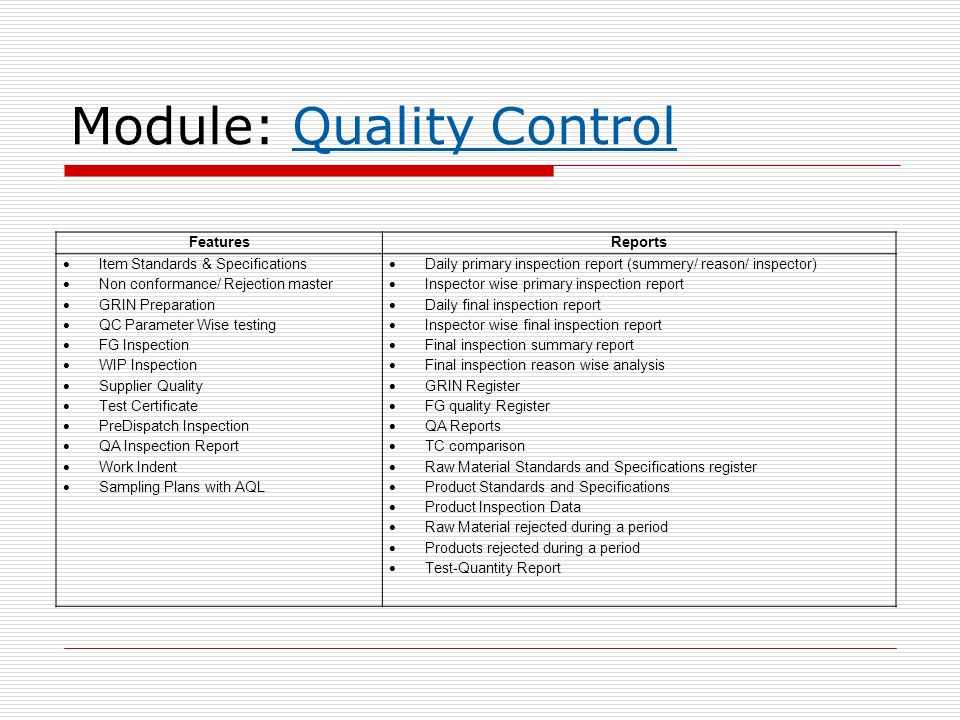 Module: Quality Control FeaturesReports  Item Standards & Specifications  Non conformance/ Rejection master  GRIN Preparation  QC Parameter Wise testing  FG Inspection  WIP Inspection  Supplier Quality  Test Certificate  PreDispatch Inspection  QA Inspection Report  Work Indent  Sampling Plans with AQL  Daily primary inspection report (summery/ reason/ inspector)  Inspector wise primary inspection report  Daily final inspection report  Inspector wise final inspection report  Final inspection summary report  Final inspection reason wise analysis  GRIN Register  FG quality Register  QA Reports  TC comparison  Raw Material Standards and Specifications register  Product Standards and Specifications  Product Inspection Data  Raw Material rejected during a period  Products rejected during a period  Test-Quantity Report