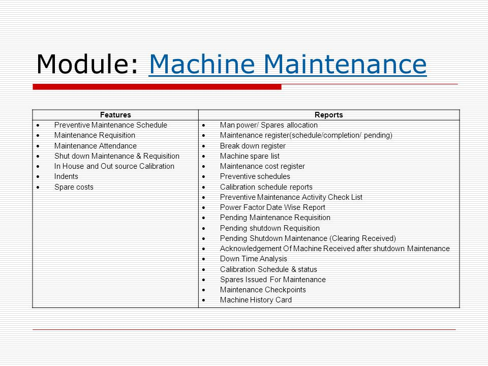 Module: Machine Maintenance FeaturesReports  Preventive Maintenance Schedule  Maintenance Requisition  Maintenance Attendance  Shut down Maintenan