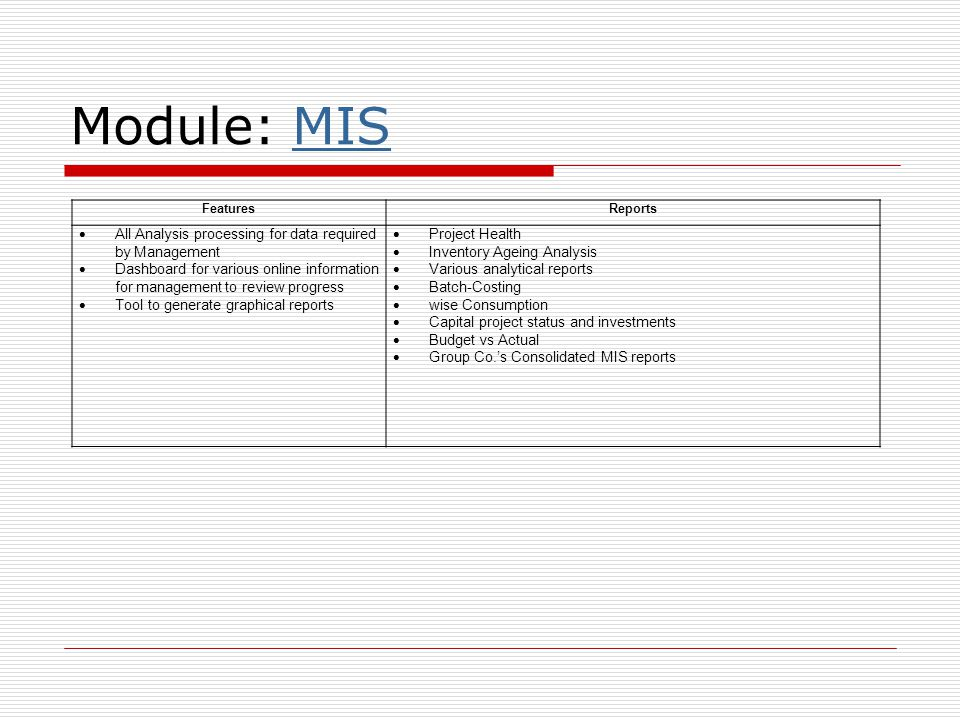 Module: MISMIS FeaturesReports  All Analysis processing for data required by Management  Dashboard for various online information for management to review progress  Tool to generate graphical reports  Project Health  Inventory Ageing Analysis  Various analytical reports  Batch-Costing  wise Consumption  Capital project status and investments  Budget vs Actual  Group Co.'s Consolidated MIS reports