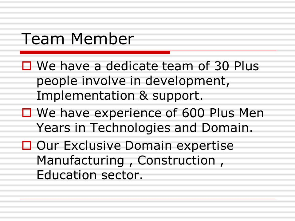 Team Member  We have a dedicate team of 30 Plus people involve in development, Implementation & support.  We have experience of 600 Plus Men Years i