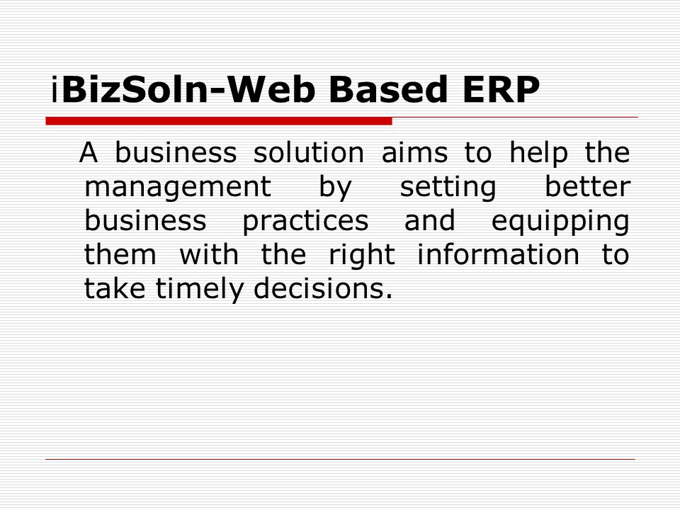 iBizSoln-Web Based ERP A business solution aims to help the management by setting better business practices and equipping them with the right information to take timely decisions.