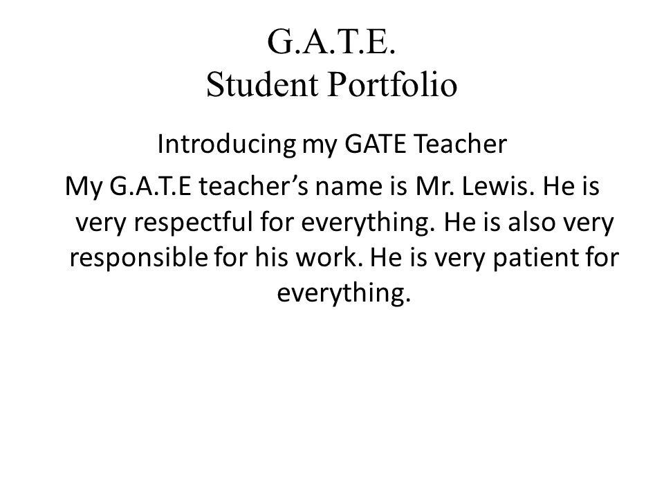 G.A.T.E. Student Portfolio Introducing my GATE Teacher My G.A.T.E teacher's name is Mr.