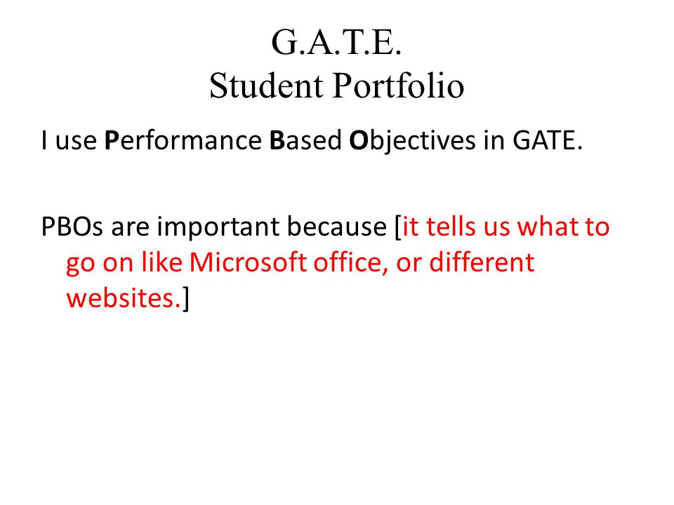 G.A.T.E. Student Portfolio I use Performance Based Objectives in GATE.
