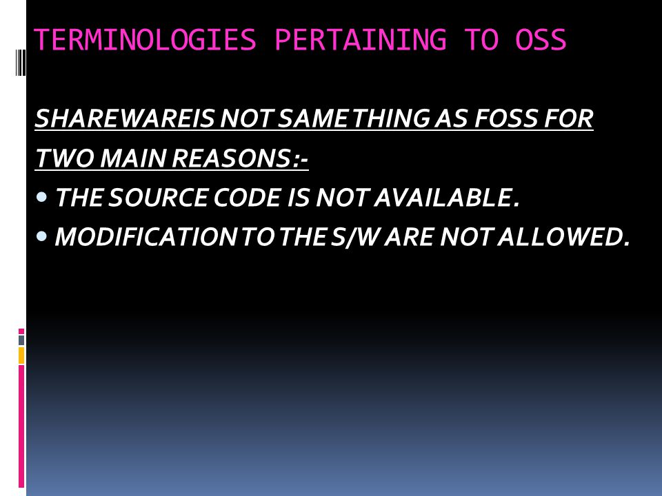 TERMINOLOGIES PERTAINING TO OSS FREEWARE:- THESE ARE THE S/W FREELY AVAILABLE,WHICH PERMIT REDISTRIBUTION BUT NOT MODIFICATION.FREEWARE IS DISTRIBUTED IN BINARY FORM WITHOUT ANY LICENSING FEE.SHAREWARE:- SHAREWARE IS THES/W FOR WHICH LICENSE FEE IS PAYABLE AFTER SOME TIME LIMIT,ITS SOURCE CODE IS NOT AVAILABLE AND MODIFICATION TO THE S/W ARE NOT ALLOWED.
