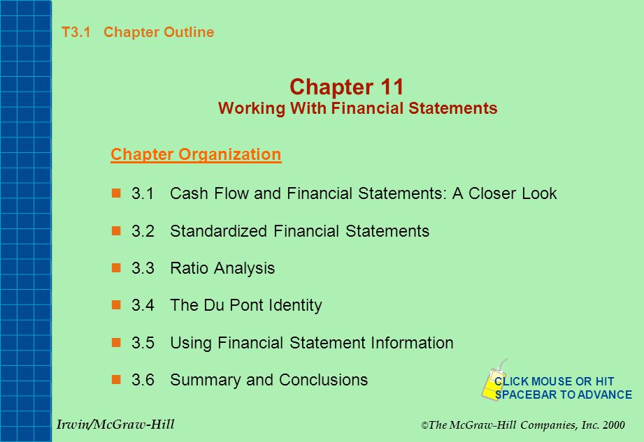 T3.1 Chapter Outline Chapter 11 Working With Financial Statements Chapter Organization 3.1Cash Flow and Financial Statements: A Closer Look 3.2Standardized Financial Statements 3.3Ratio Analysis 3.4The Du Pont Identity 3.5Using Financial Statement Information 3.6 Summary and Conclusions Irwin/McGraw-Hill © The McGraw-Hill Companies, Inc.