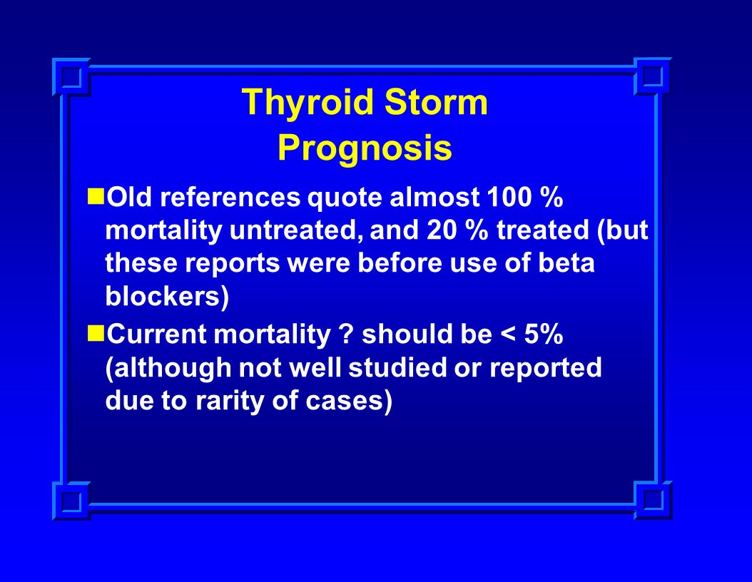 Thyroid Storm Prognosis Old references quote almost 100 % mortality untreated, and 20 % treated (but these reports were before use of beta blockers) C