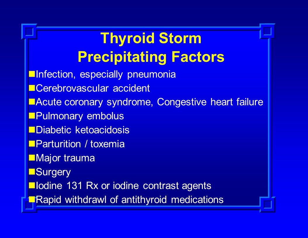 Thyroid Storm Precipitating Factors Infection, especially pneumonia Cerebrovascular accident Acute coronary syndrome, Congestive heart failure Pulmona