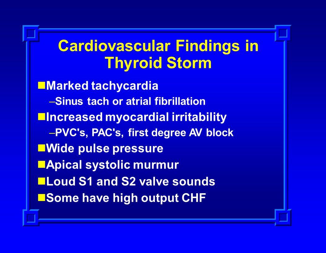 Cardiovascular Findings in Thyroid Storm Marked tachycardia –Sinus tach or atrial fibrillation Increased myocardial irritability –PVC's, PAC's, first
