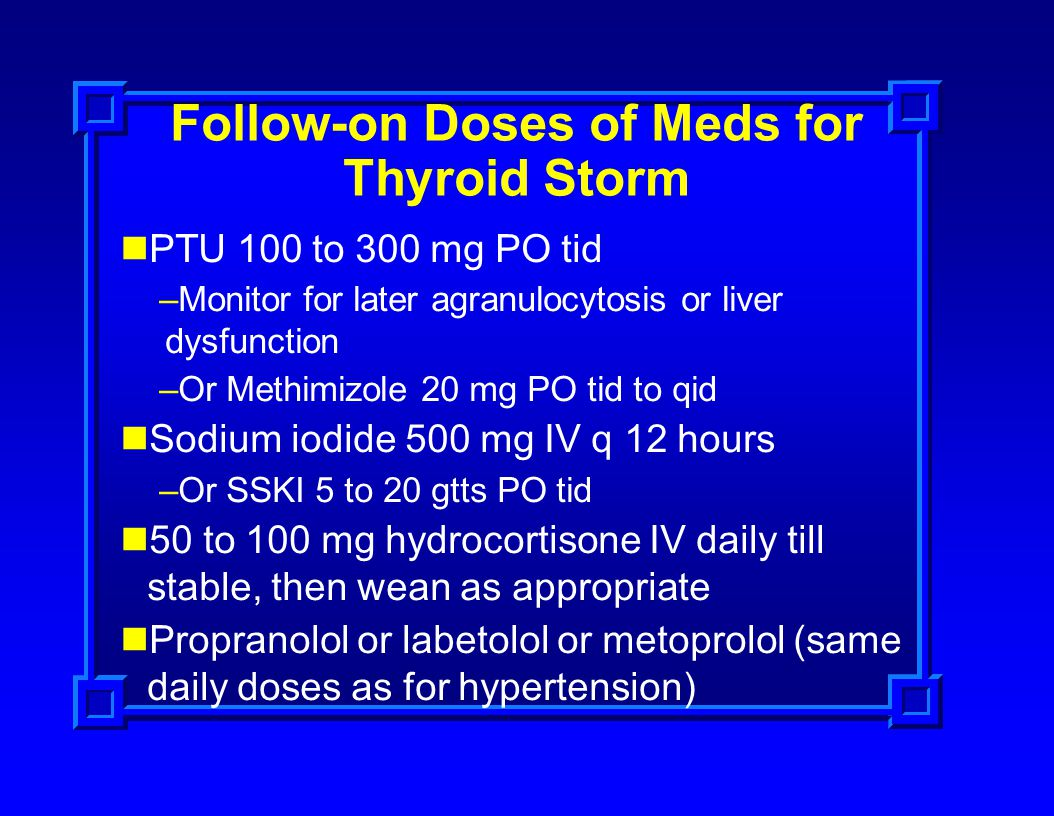 Follow-on Doses of Meds for Thyroid Storm PTU 100 to 300 mg PO tid –Monitor for later agranulocytosis or liver dysfunction –Or Methimizole 20 mg PO ti
