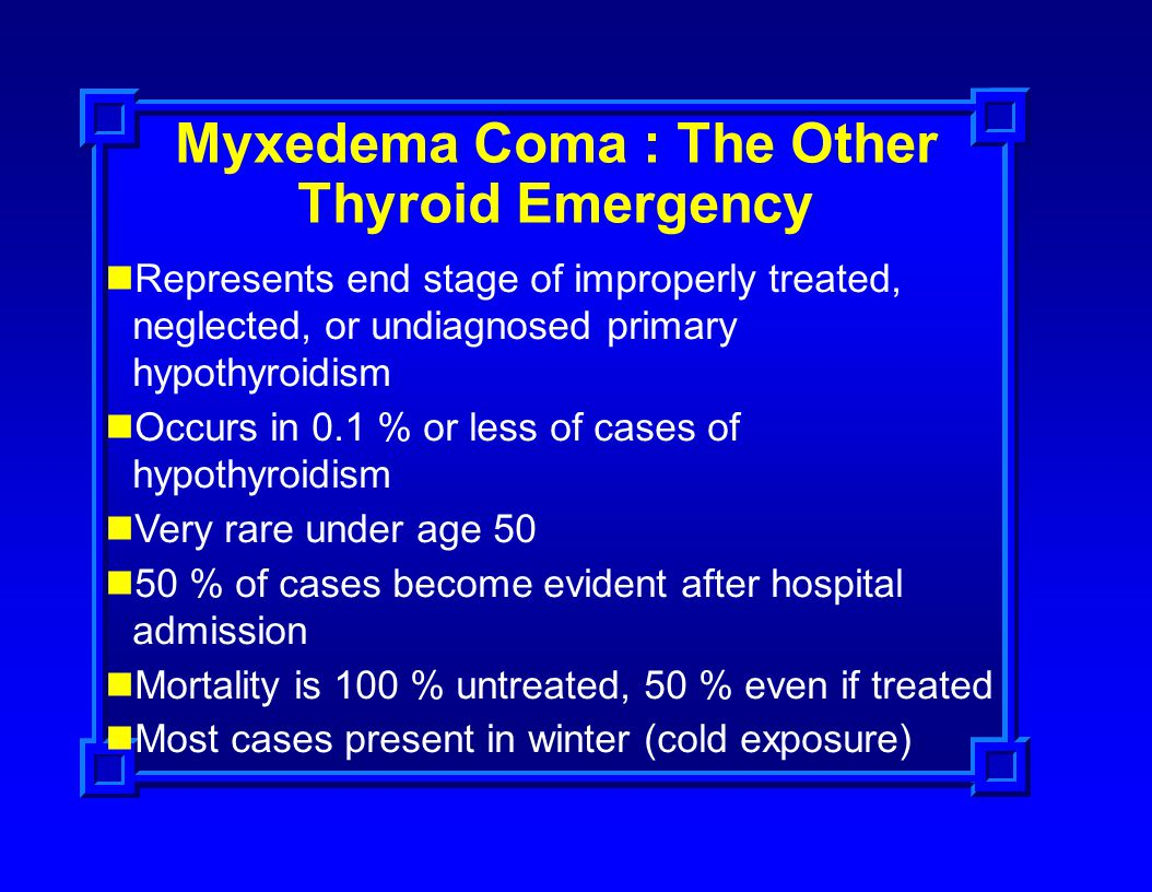 Myxedema Coma : The Other Thyroid Emergency Represents end stage of improperly treated, neglected, or undiagnosed primary hypothyroidism Occurs in 0.1