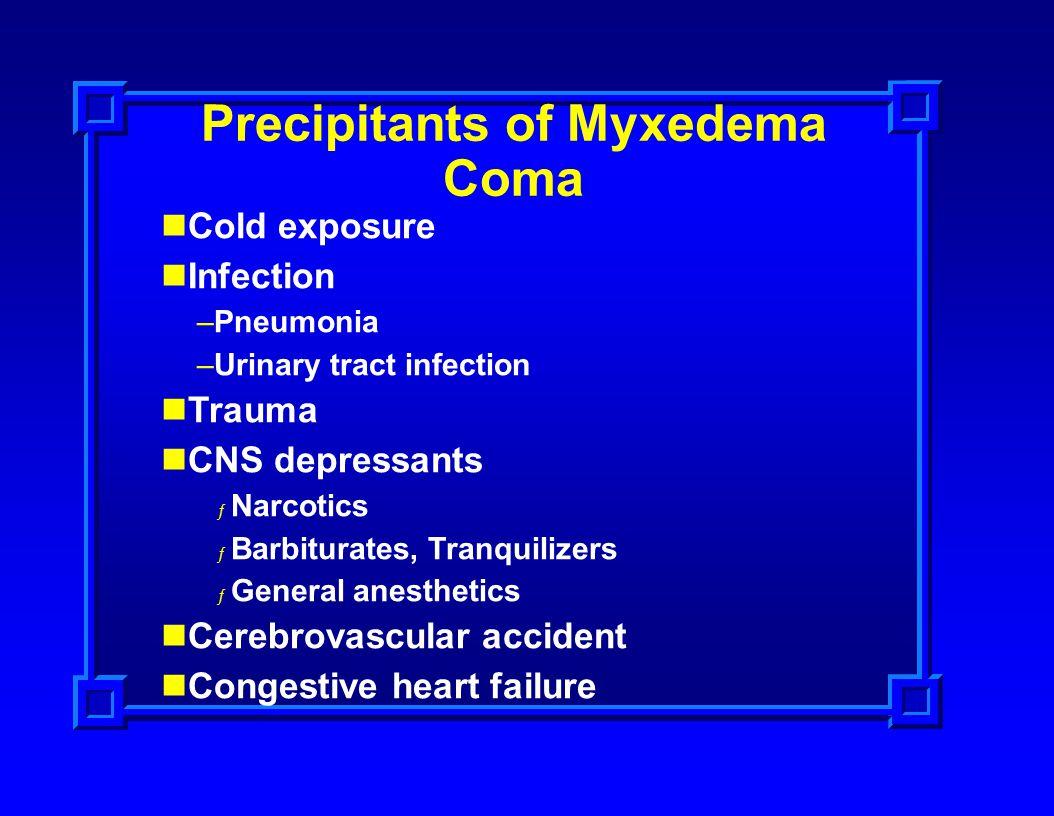 Precipitants of Myxedema Coma Cold exposure Infection –Pneumonia –Urinary tract infection Trauma CNS depressants ƒ Narcotics ƒ Barbiturates, Tranquili