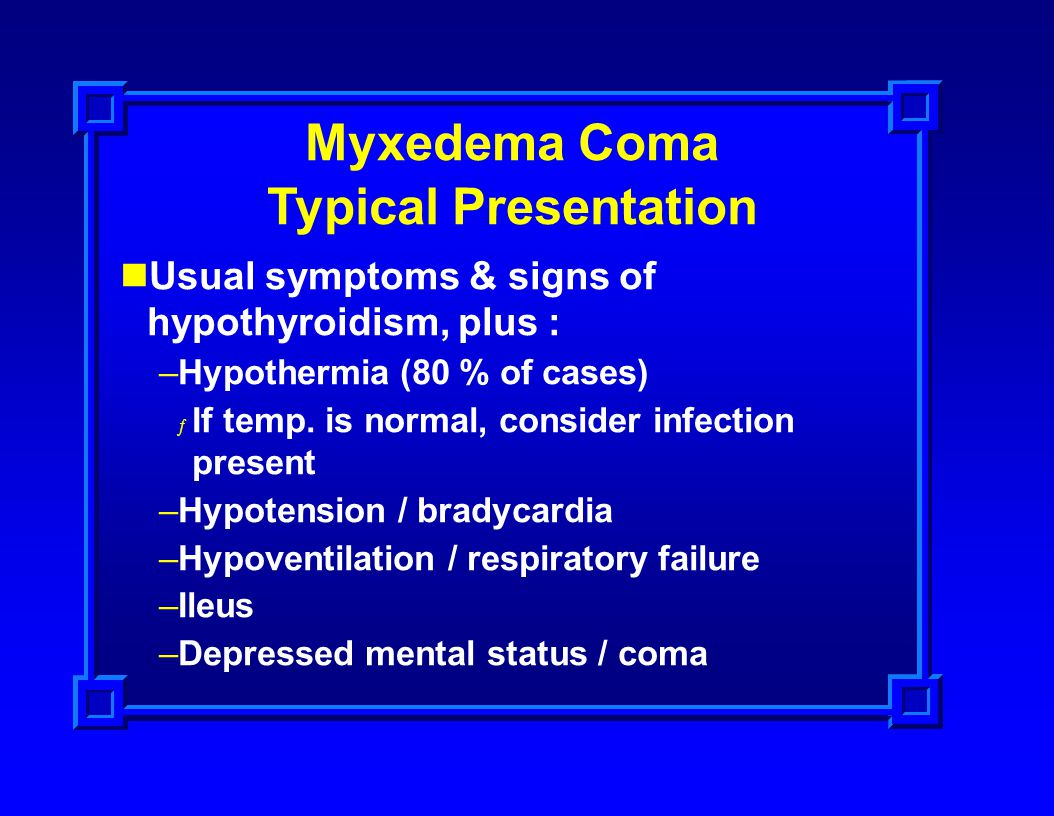 Myxedema Coma Typical Presentation Usual symptoms & signs of hypothyroidism, plus : –Hypothermia (80 % of cases) ƒ If temp. is normal, consider infect