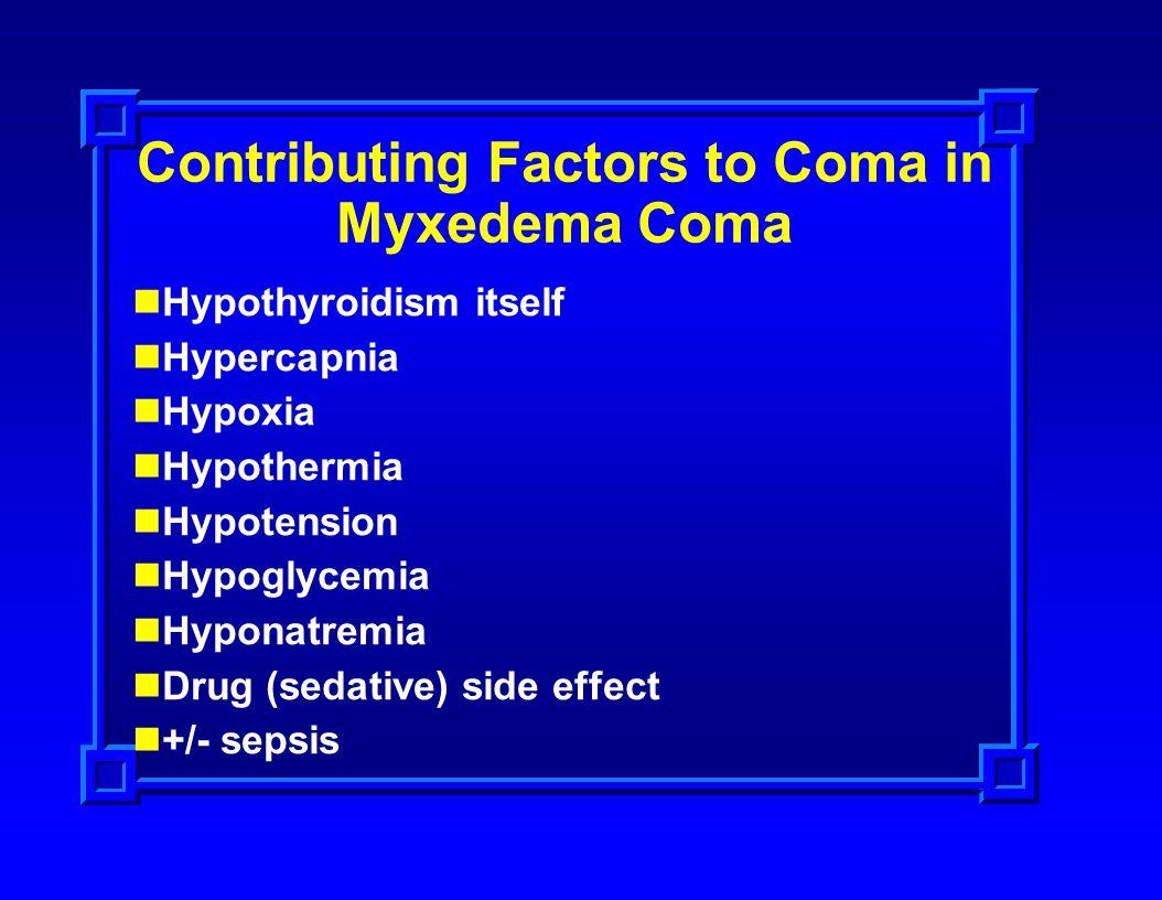 Contributing Factors to Coma in Myxedema Coma Hypothyroidism itself Hypercapnia Hypoxia Hypothermia Hypotension Hypoglycemia Hyponatremia Drug (sedati
