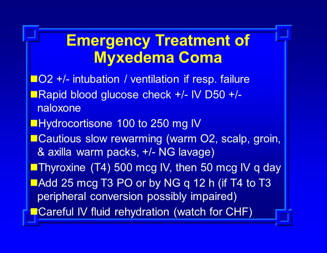 Emergency Treatment of Myxedema Coma O2 +/- intubation / ventilation if resp. failure Rapid blood glucose check +/- IV D50 +/- naloxone Hydrocortisone