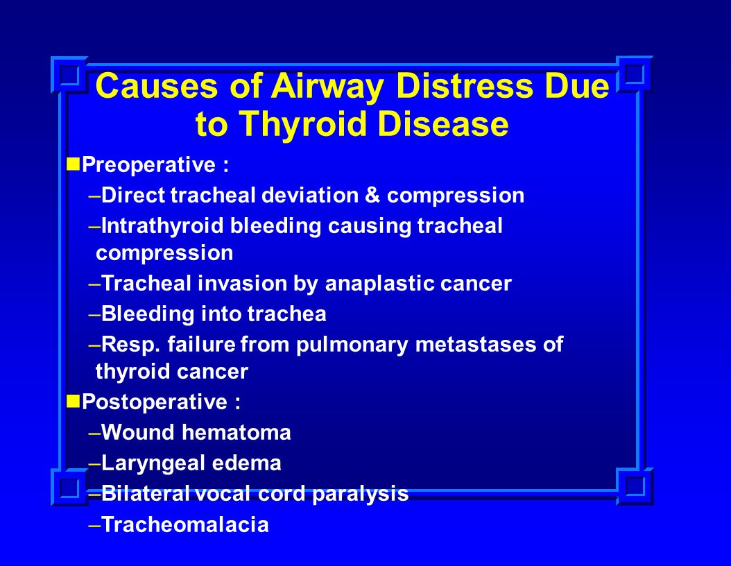 Causes of Airway Distress Due to Thyroid Disease Preoperative : –Direct tracheal deviation & compression –Intrathyroid bleeding causing tracheal compr