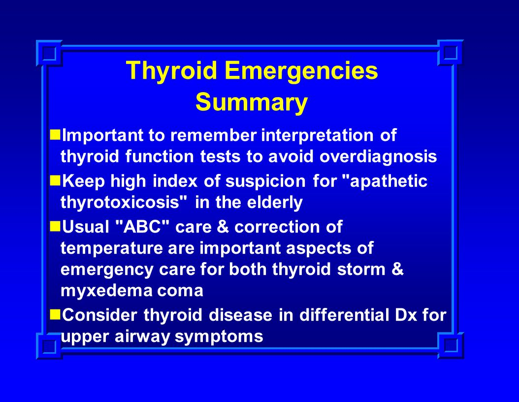 Thyroid Emergencies Summary Important to remember interpretation of thyroid function tests to avoid overdiagnosis Keep high index of suspicion for