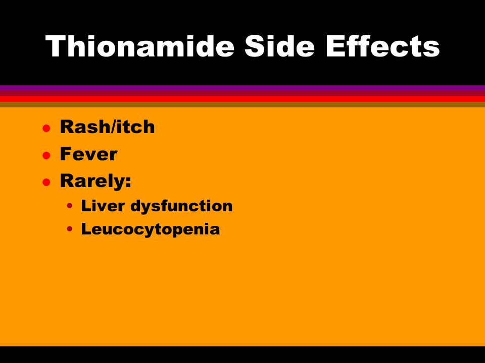 Thionamide Side Effects l Rash/itch l Fever l Rarely: Liver dysfunction Leucocytopenia