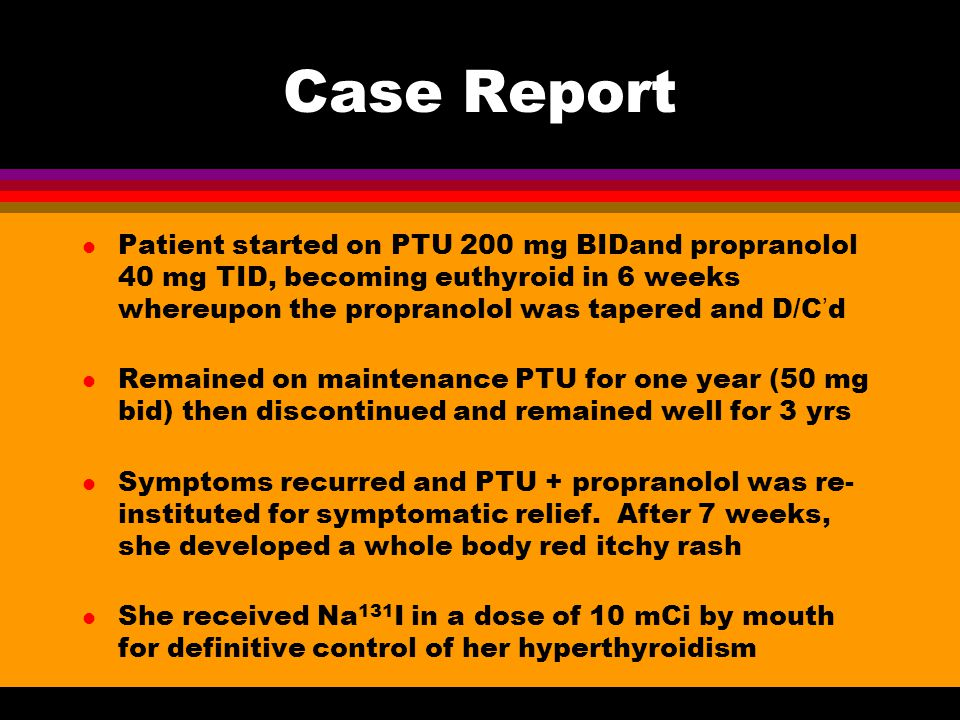 Case Report l Patient started on PTU 200 mg BIDand propranolol 40 mg TID, becoming euthyroid in 6 weeks whereupon the propranolol was tapered and D/C'
