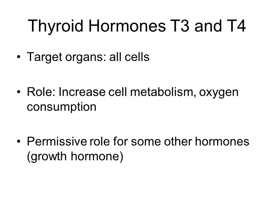 Thyroid Hormones T3 and T4 Target organs: all cells Role: Increase cell metabolism, oxygen consumption Permissive role for some other hormones (growth