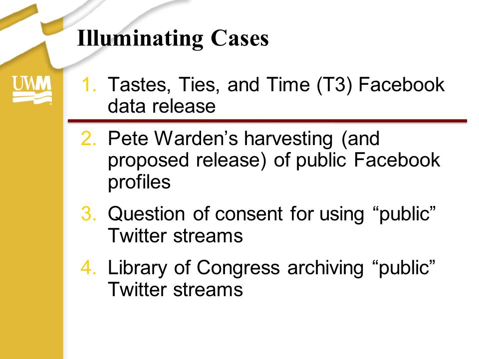 Illuminating Cases 1.Tastes, Ties, and Time (T3) Facebook data release 2.Pete Warden's harvesting (and proposed release) of public Facebook profiles 3